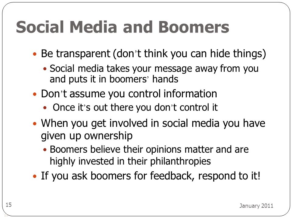 15 January 2011 15 Social Media and Boomers Be transparent (don ' t think you can hide things) Social media takes your message away from you and puts it in boomers ' hands Don ' t assume you control information Once it ' s out there you don ' t control it When you get involved in social media you have given up ownership Boomers believe their opinions matter and are highly invested in their philanthropies If you ask boomers for feedback, respond to it!