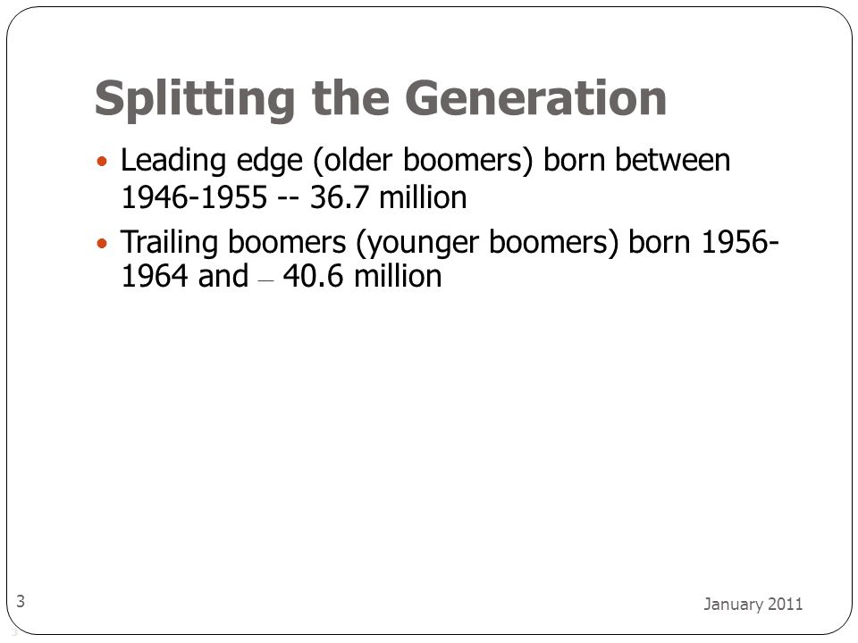 3 January 2011 3 Splitting the Generation Leading edge (older boomers) born between 1946-1955 -- 36.7 million Trailing boomers (younger boomers) born 1956- 1964 and – 40.6 million