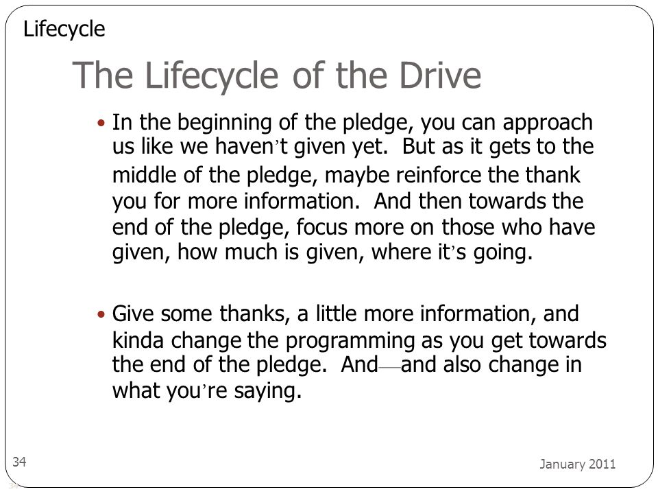 34 January 2011 34 The Lifecycle of the Drive In the beginning of the pledge, you can approach us like we haven ' t given yet. But as it gets to the m
