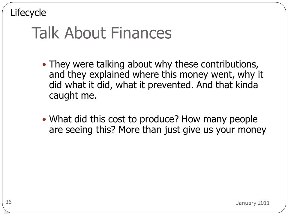 36 January 2011 36 Talk About Finances They were talking about why these contributions, and they explained where this money went, why it did what it did, what it prevented.