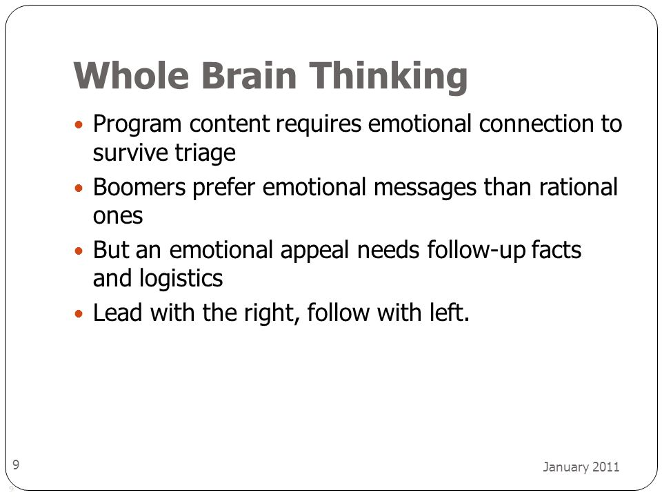 9 January 2011 9 Whole Brain Thinking Program content requires emotional connection to survive triage Boomers prefer emotional messages than rational