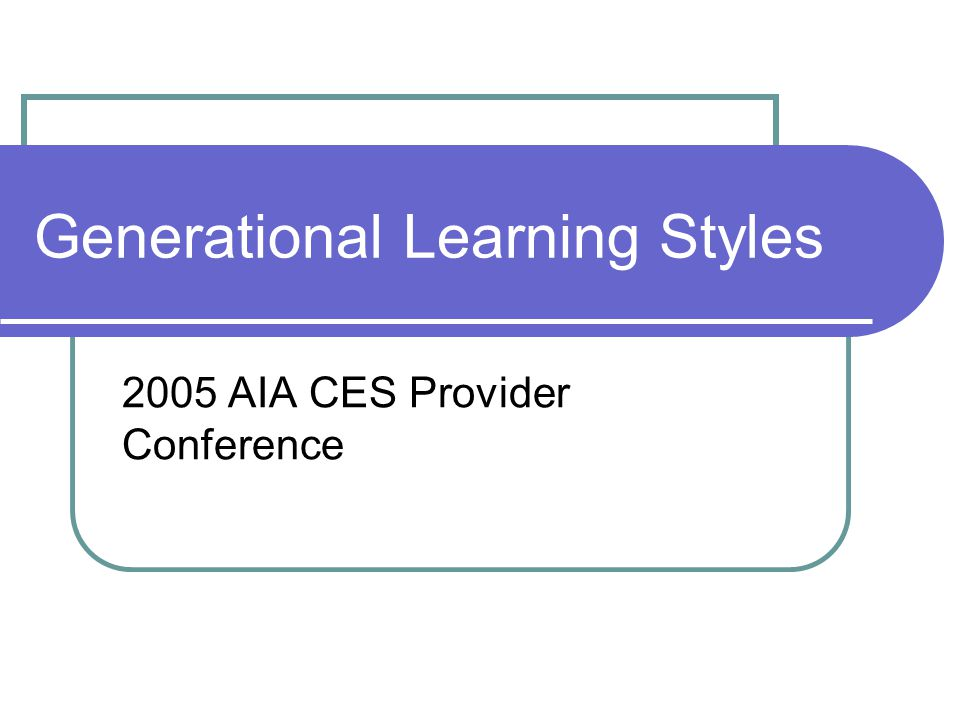 Generational Learning Styles 2005 AIA CES Provider Conference