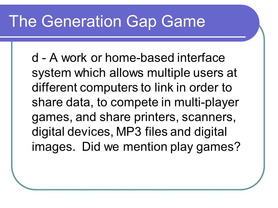 The Generation Gap Game d - A work or home-based interface system which allows multiple users at different computers to link in order to share data, t