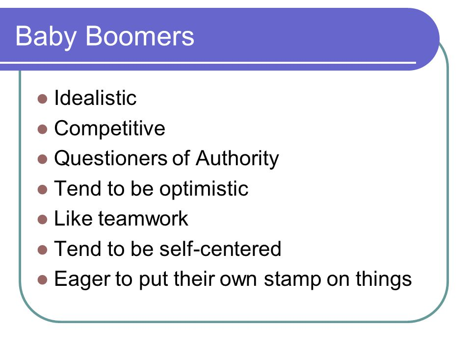 Baby Boomers Idealistic Competitive Questioners of Authority Tend to be optimistic Like teamwork Tend to be self-centered Eager to put their own stamp on things