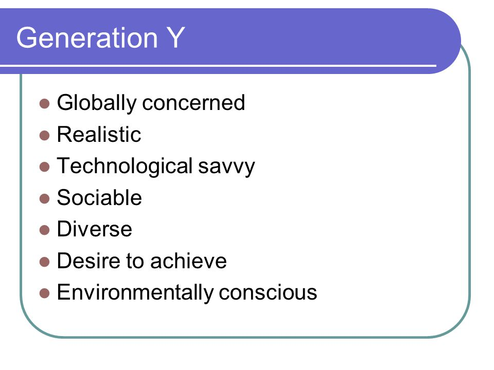 Generation Y Globally concerned Realistic Technological savvy Sociable Diverse Desire to achieve Environmentally conscious