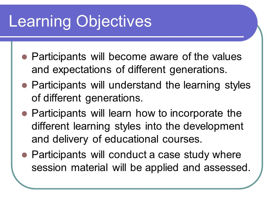 Learning Objectives Participants will become aware of the values and expectations of different generations. Participants will understand the learning