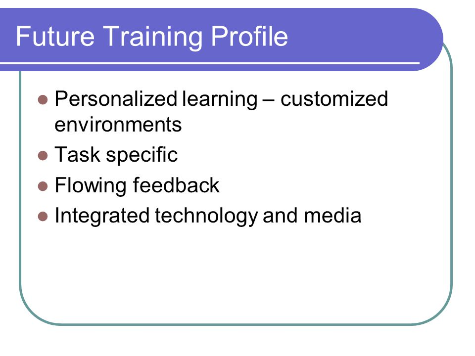 Future Training Profile Personalized learning – customized environments Task specific Flowing feedback Integrated technology and media