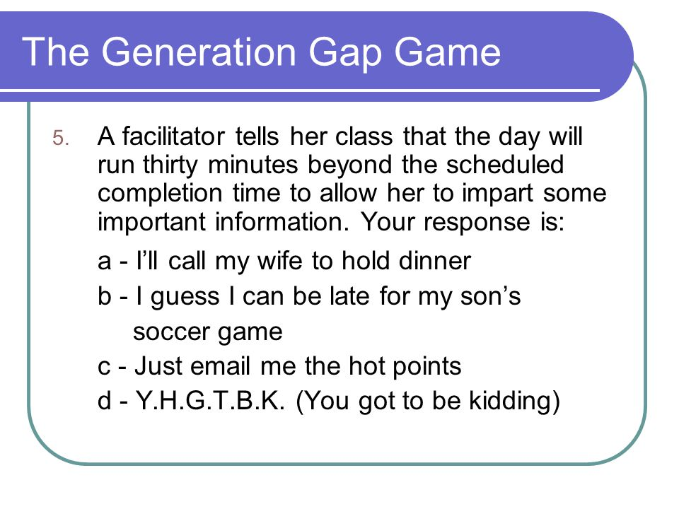 The Generation Gap Game 5. A facilitator tells her class that the day will run thirty minutes beyond the scheduled completion time to allow her to imp