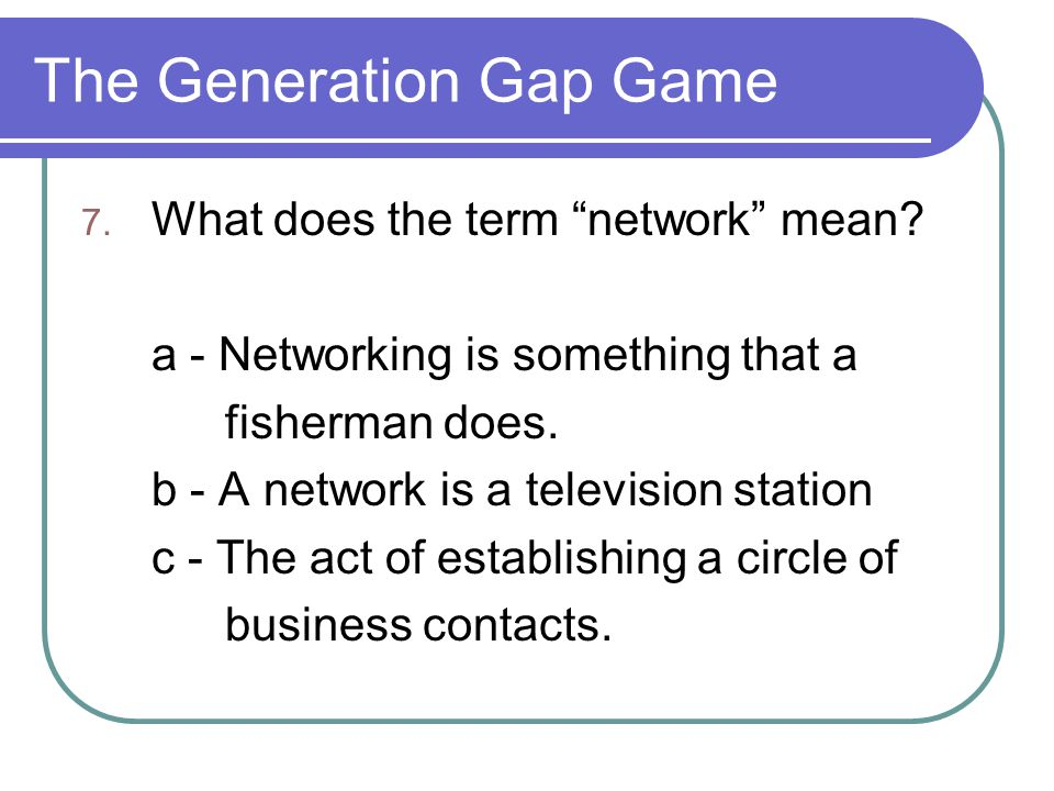 "The Generation Gap Game 7. What does the term ""network"" mean? a - Networking is something that a fisherman does. b - A network is a television station"