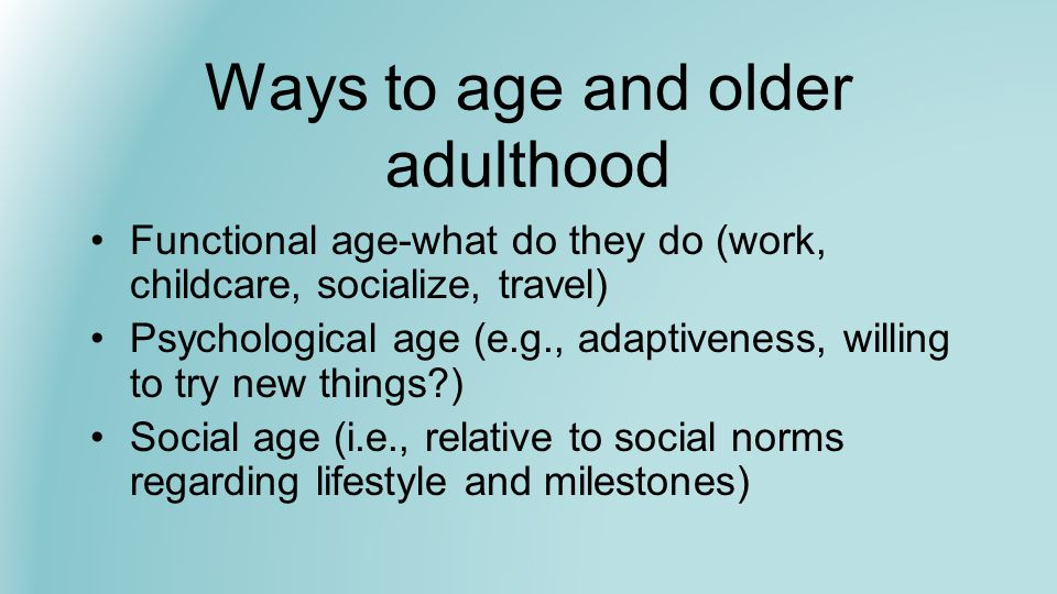 Ways to age and older adulthood Chronological age Biological age-wrinkles, cardiovascular health, telomeres, gray hair, speed of processing