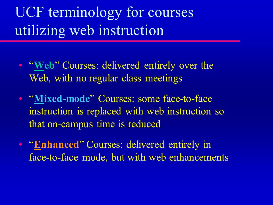 UCF terminology for courses utilizing web instruction Web Courses: delivered entirely over the Web, with no regular class meetings Mixed-mode Courses: some face-to-face instruction is replaced with web instruction so that on-campus time is reduced Enhanced Courses: delivered entirely in face-to-face mode, but with web enhancements