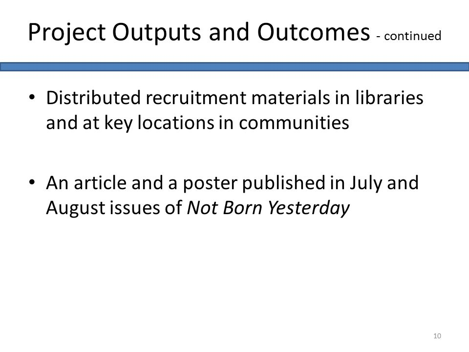 Distributed recruitment materials in libraries and at key locations in communities An article and a poster published in July and August issues of Not Born Yesterday 10 Project Outputs and Outcomes - continued