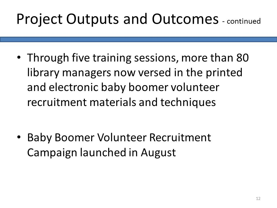 Through five training sessions, more than 80 library managers now versed in the printed and electronic baby boomer volunteer recruitment materials and techniques Baby Boomer Volunteer Recruitment Campaign launched in August Project Outputs and Outcomes - continued 12