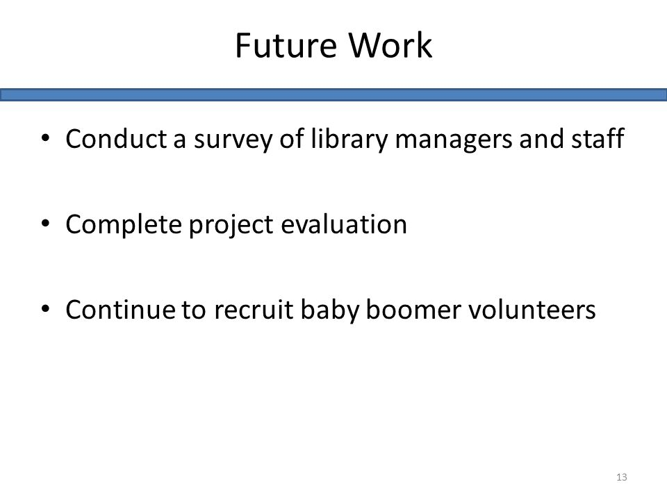 Conduct a survey of library managers and staff Complete project evaluation Continue to recruit baby boomer volunteers Future Work 13