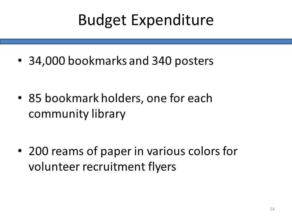 34,000 bookmarks and 340 posters 85 bookmark holders, one for each community library 200 reams of paper in various colors for volunteer recruitment flyers Budget Expenditure 14