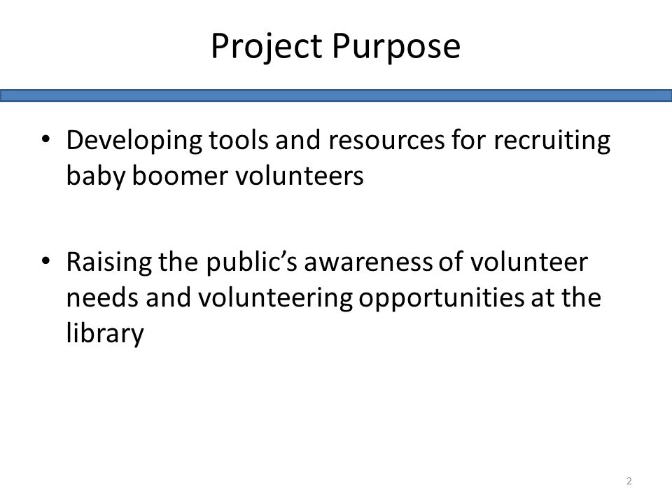 Developing tools and resources for recruiting baby boomer volunteers Raising the public's awareness of volunteer needs and volunteering opportunities at the library Project Purpose 2