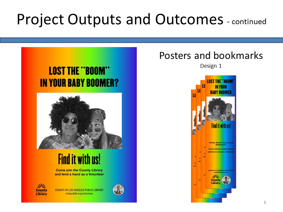 Project Outputs and Outcomes - continued 6 Posters and bookmarks Design 1