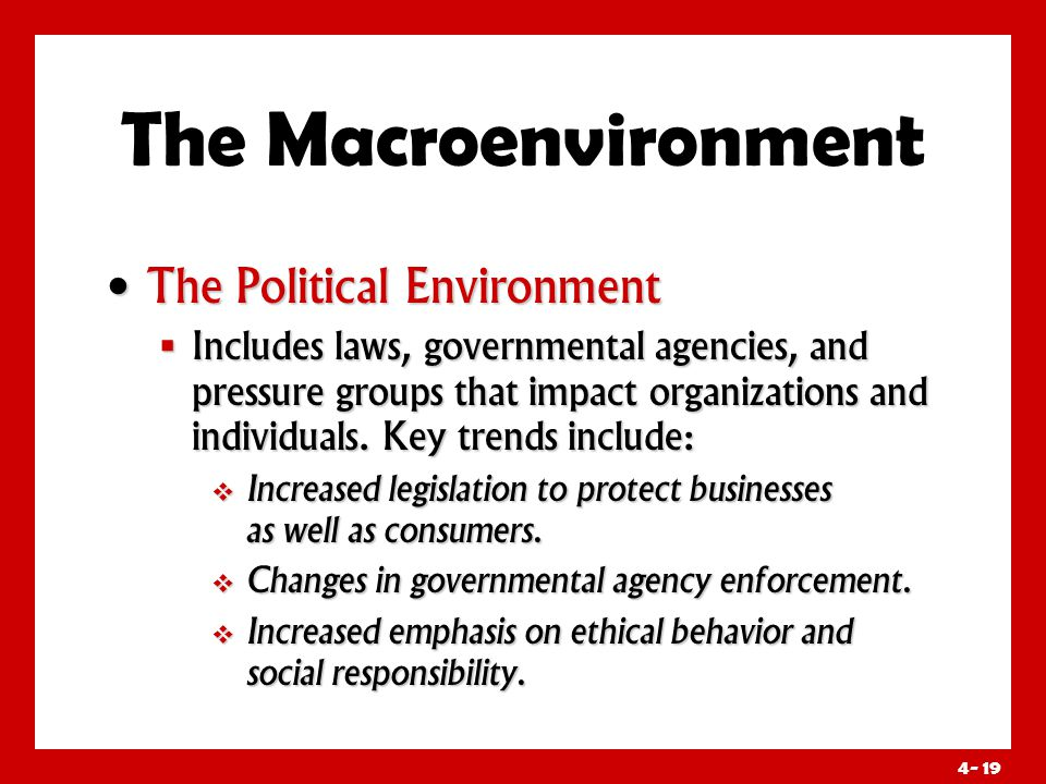 4- 19 The Macroenvironment The Political Environment The Political Environment  Includes laws, governmental agencies, and pressure groups that impact organizations and individuals.