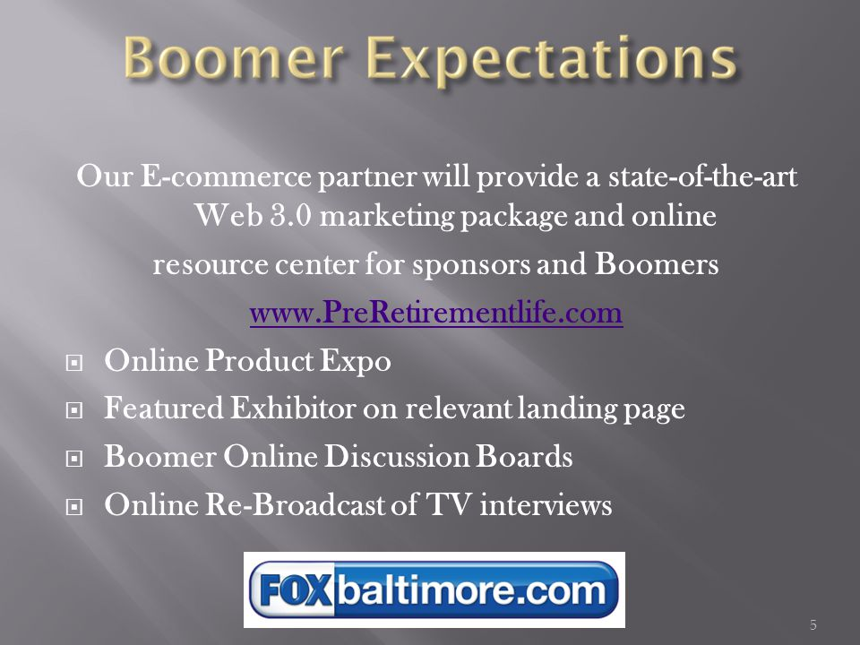 5 Our E-commerce partner will provide a state-of-the-art Web 3.0 marketing package and online resource center for sponsors and Boomers www.PreRetirementlife.com  Online Product Expo  Featured Exhibitor on relevant landing page  Boomer Online Discussion Boards  Online Re-Broadcast of TV interviews