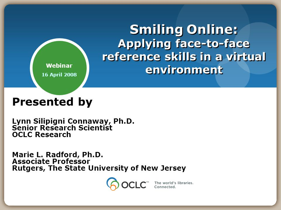Webinar 16 April 2008 Smiling Online: Applying face-to-face reference skills in a virtual environment Presented by Lynn Silipigni Connaway, Ph.D.