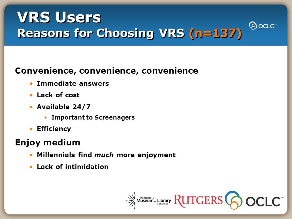 VRS Users Reasons for Choosing VRS (n=137) Convenience, convenience, convenience Immediate answers Lack of cost Available 24/7 Important to Screenagers Efficiency Enjoy medium Millennials find much more enjoyment Lack of intimidation