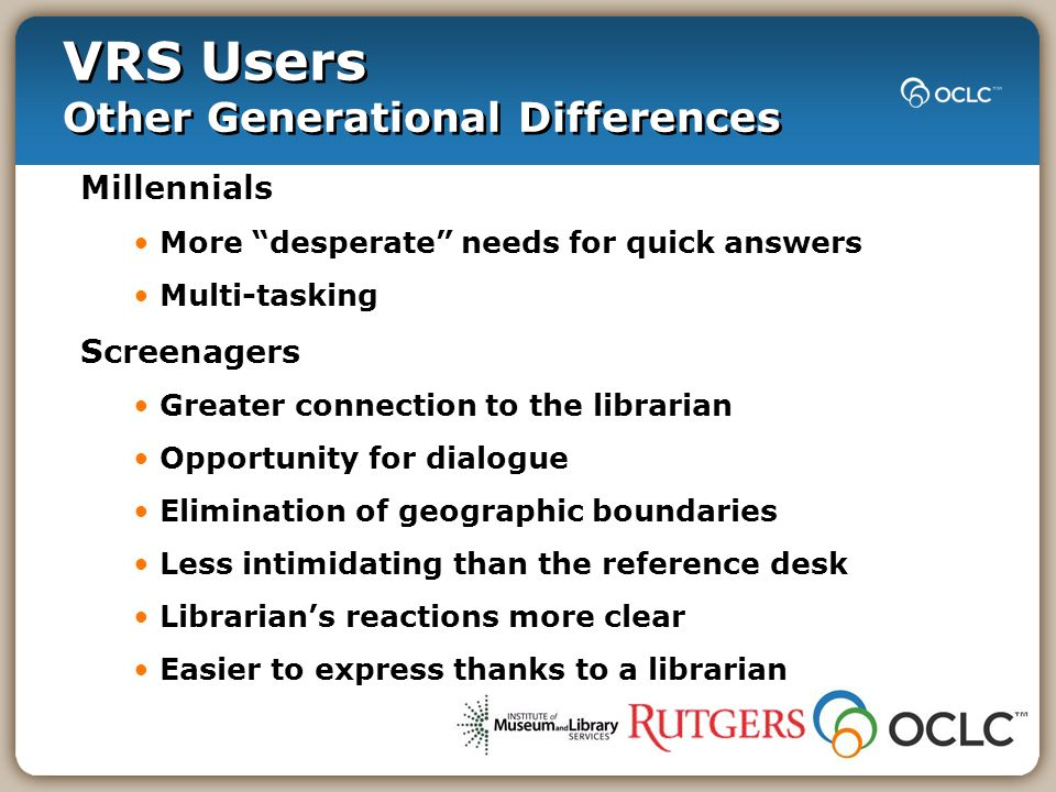 "VRS Users Other Generational Differences Millennials More ""desperate"" needs for quick answers Multi-tasking Screenagers Greater connection to the libr"