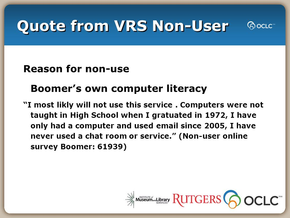 Quote from VRS Non-User Reason for non-use Boomer's own computer literacy I most likly will not use this service.