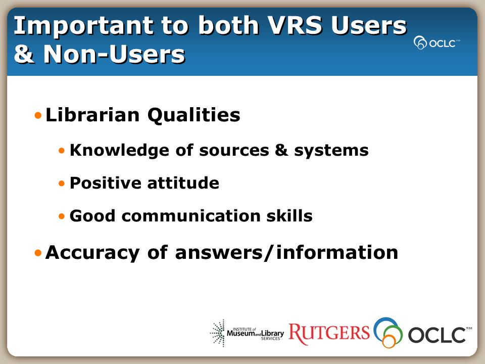 Important to both VRS Users & Non-Users Librarian Qualities Knowledge of sources & systems Positive attitude Good communication skills Accuracy of answers/information