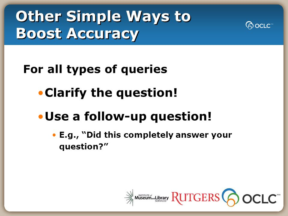 Other Simple Ways to Boost Accuracy For all types of queries Clarify the question.