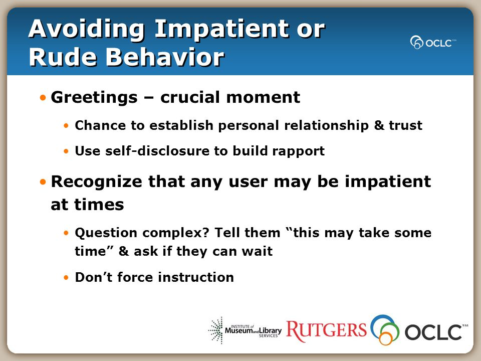 Avoiding Impatient or Rude Behavior Greetings – crucial moment Chance to establish personal relationship & trust Use self-disclosure to build rapport