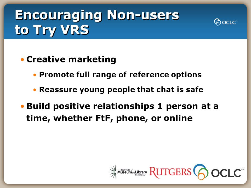Encouraging Non-users to Try VRS Creative marketing Promote full range of reference options Reassure young people that chat is safe Build positive rel