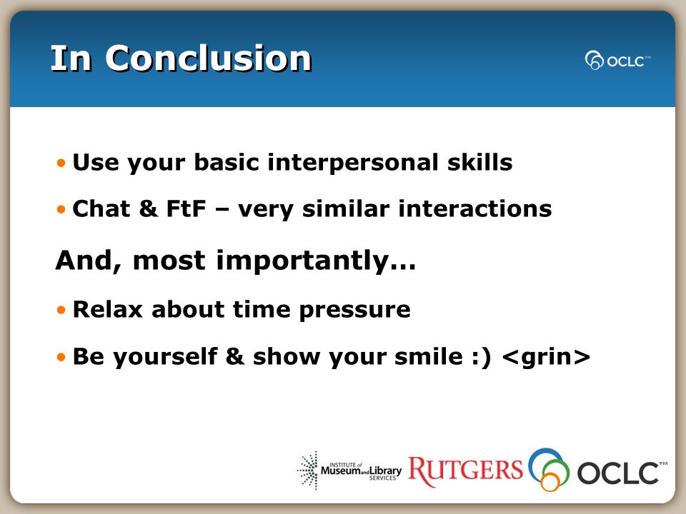 In Conclusion Use your basic interpersonal skills Chat & FtF – very similar interactions And, most importantly… Relax about time pressure Be yourself & show your smile :)