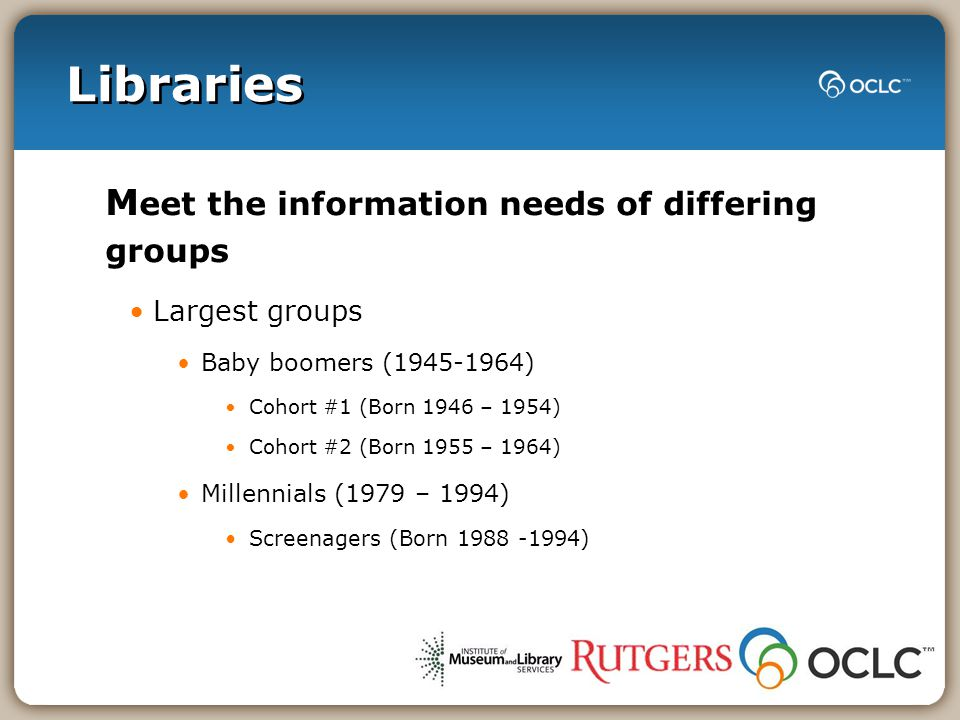 Libraries M eet the information needs of differing groups Largest groups Baby boomers (1945-1964) Cohort #1 (Born 1946 – 1954) Cohort #2 (Born 1955 –