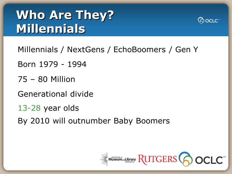 Who Are They? Millennials Millennials / NextGens / EchoBoomers / Gen Y Born 1979 - 1994 75 – 80 Million Generational divide 13-28 year olds By 2010 wi