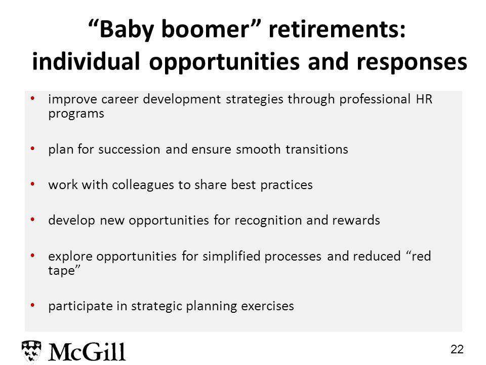 22 Baby boomer retirements: individual opportunities and responses improve career development strategies through professional HR programs plan for succession and ensure smooth transitions work with colleagues to share best practices develop new opportunities for recognition and rewards explore opportunities for simplified processes and reduced red tape participate in strategic planning exercises