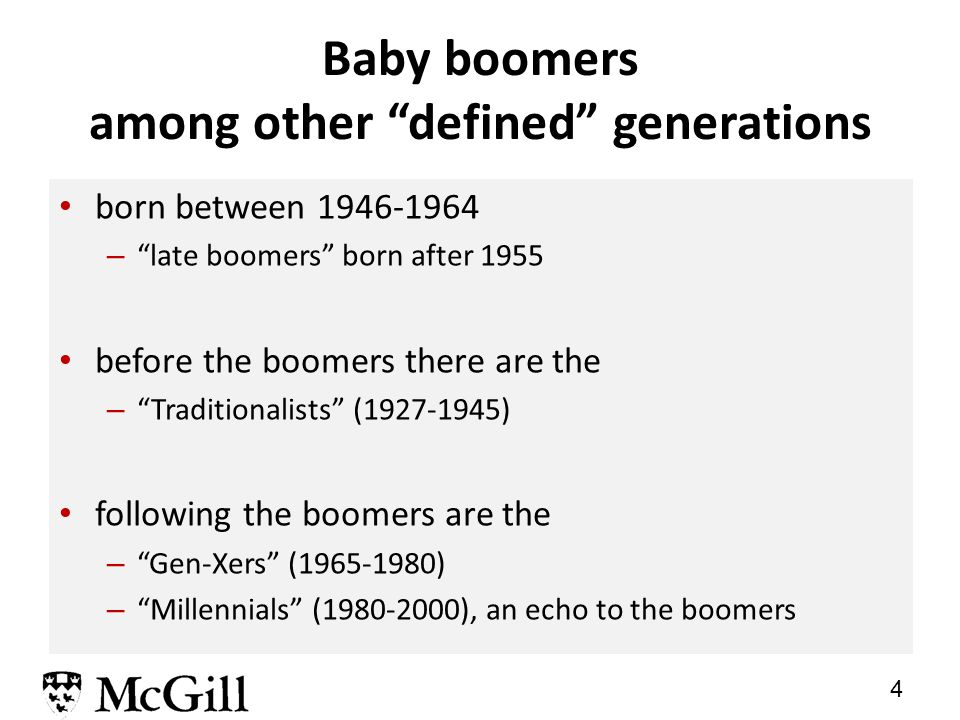 4 Baby boomers among other defined generations born between 1946-1964 – late boomers born after 1955 before the boomers there are the – Traditionalists (1927-1945) following the boomers are the – Gen-Xers (1965-1980) – Millennials (1980-2000), an echo to the boomers