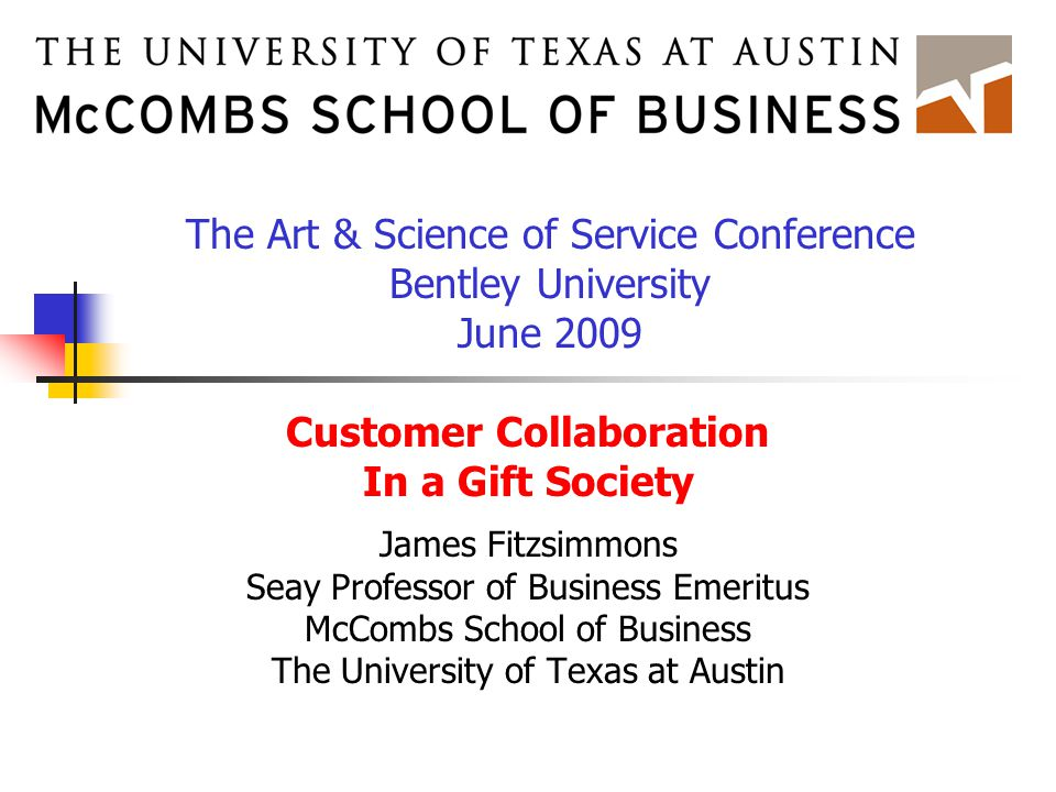 Customer Collaboration In a Gift Society James Fitzsimmons Seay Professor of Business Emeritus McCombs School of Business The University of Texas at Austin The Art & Science of Service Conference Bentley University June 2009