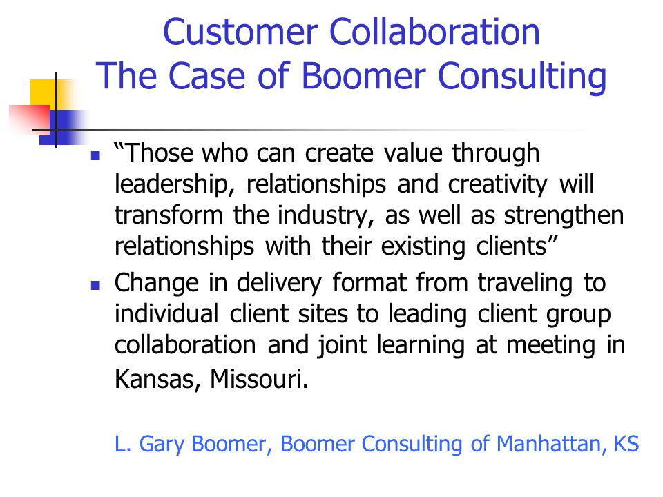 Customer Collaboration The Case of Boomer Consulting Those who can create value through leadership, relationships and creativity will transform the industry, as well as strengthen relationships with their existing clients Change in delivery format from traveling to individual client sites to leading client group collaboration and joint learning at meeting in Kansas, Missouri.