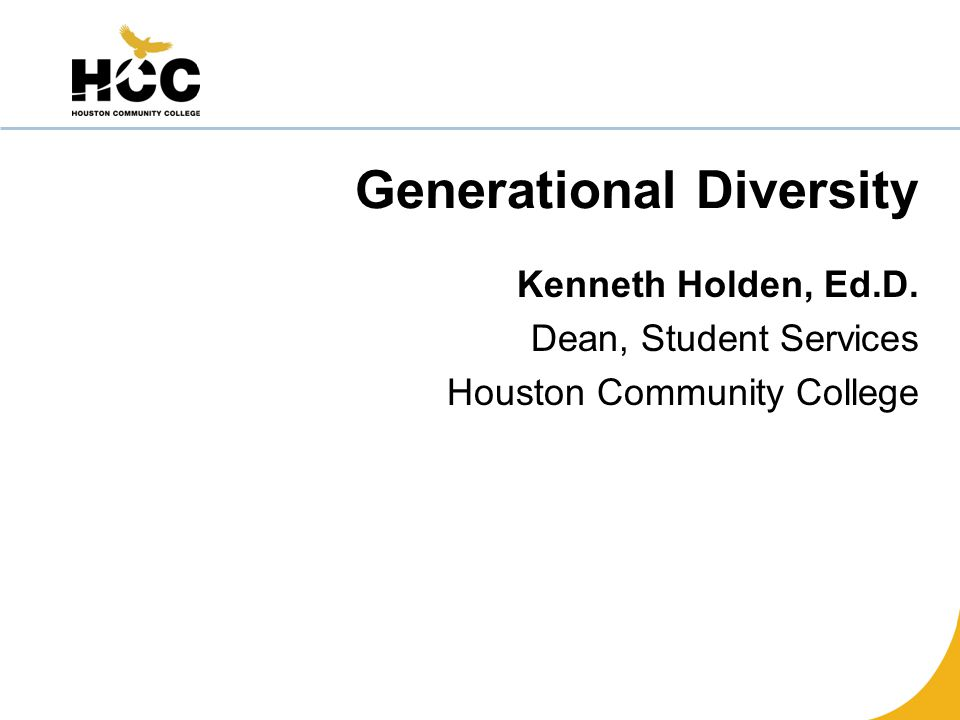 Generational Diversity Kenneth Holden, Ed.D. Dean, Student Services Houston Community College