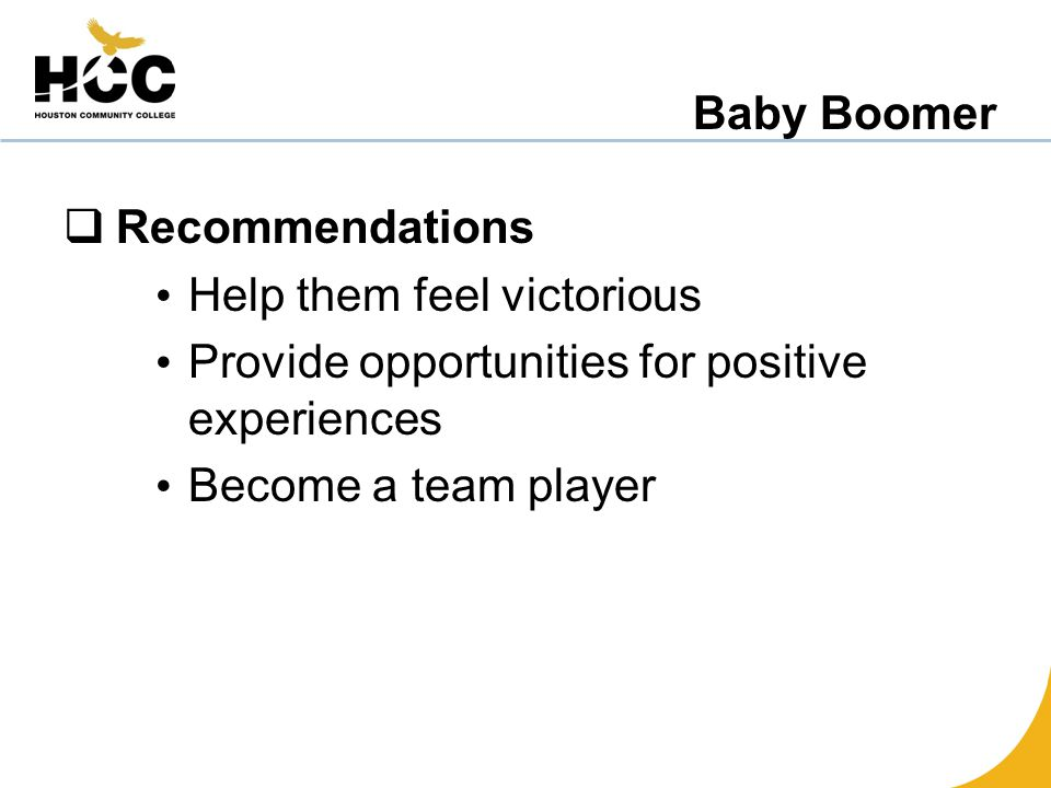 Baby Boomer  Recommendations Help them feel victorious Provide opportunities for positive experiences Become a team player