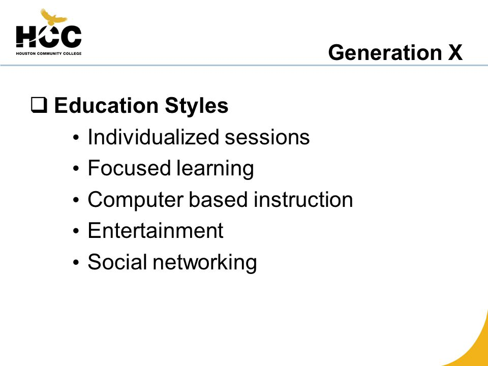 Generation X  Education Styles Individualized sessions Focused learning Computer based instruction Entertainment Social networking