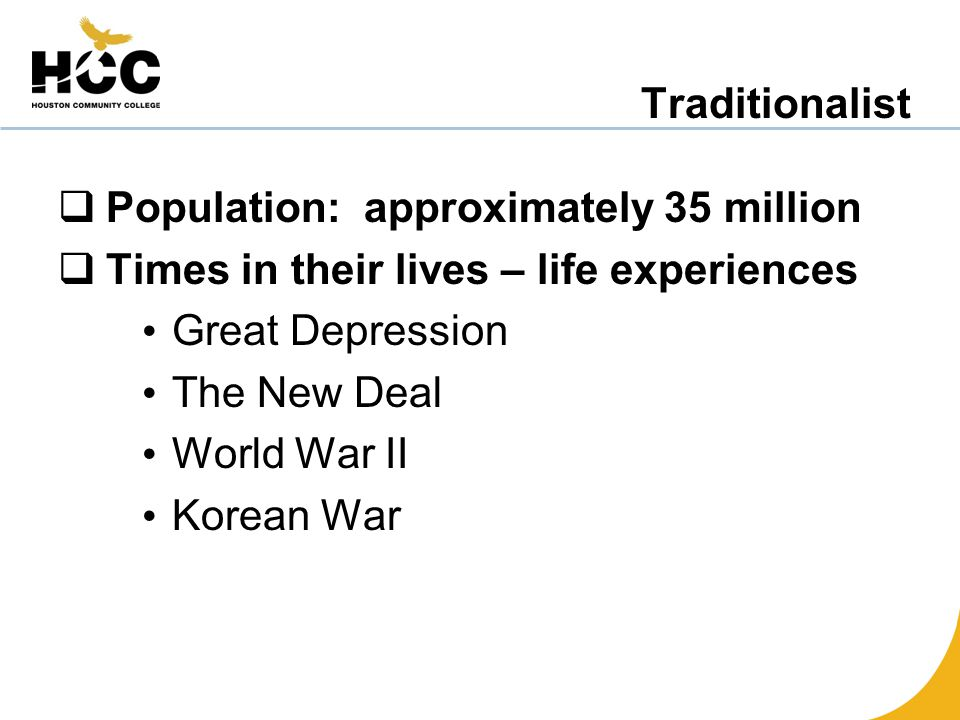 Traditionalist  Population: approximately 35 million  Times in their lives – life experiences Great Depression The New Deal World War II Korean War