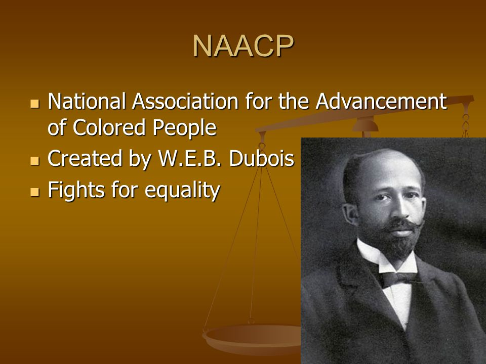 NAACP National Association for the Advancement of Colored People National Association for the Advancement of Colored People Created by W.E.B. Dubois i