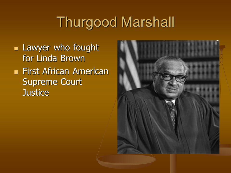 Thurgood Marshall Lawyer who fought for Linda Brown Lawyer who fought for Linda Brown First African American Supreme Court Justice First African Ameri