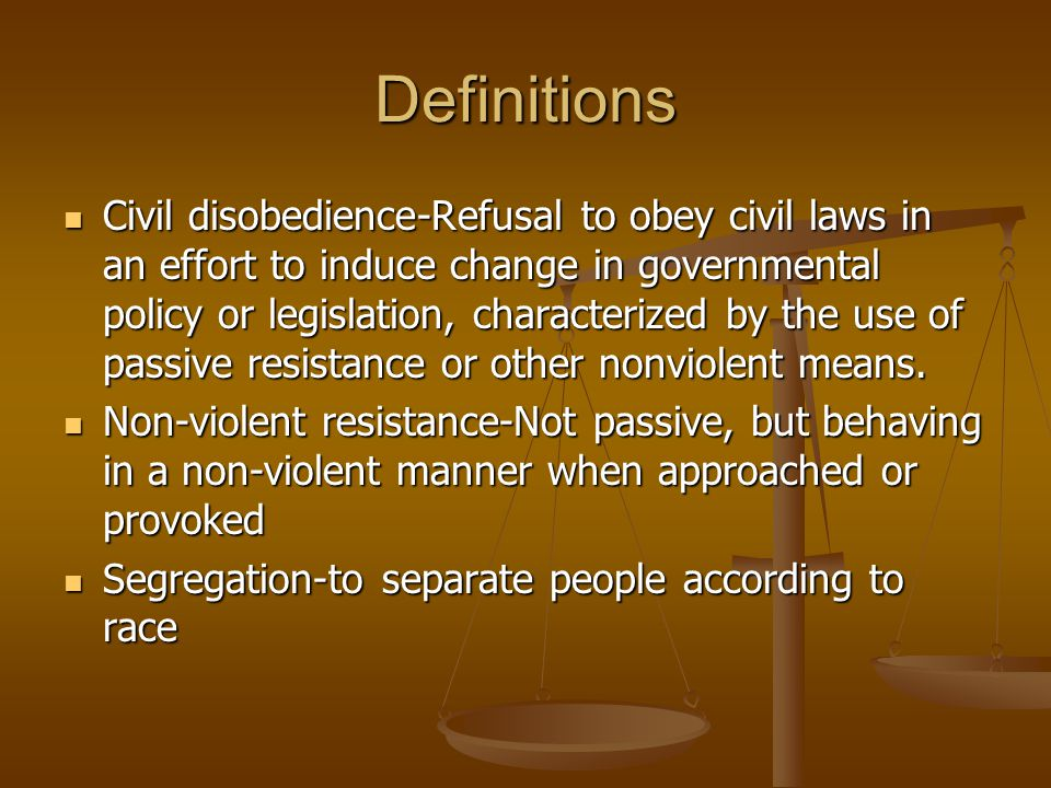 Definitions Civil disobedience-Refusal to obey civil laws in an effort to induce change in governmental policy or legislation, characterized by the us
