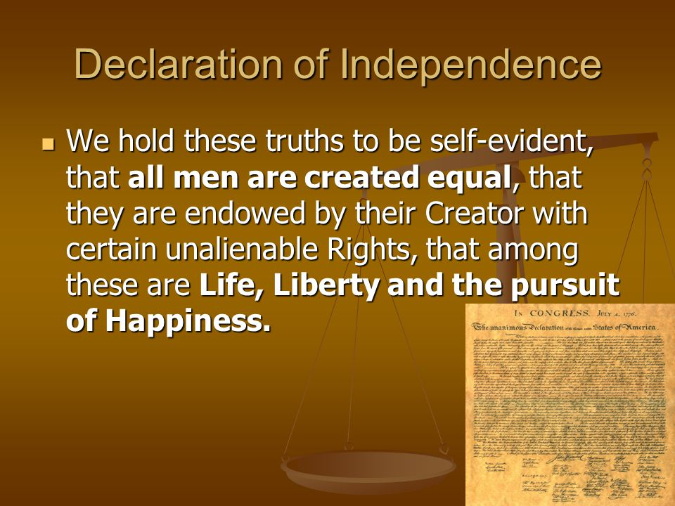 Declaration of Independence We hold these truths to be self-evident, that all men are created equal, that they are endowed by their Creator with certa