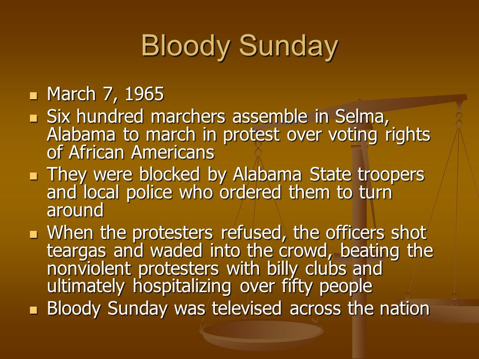 Bloody Sunday March 7, 1965 March 7, 1965 Six hundred marchers assemble in Selma, Alabama to march in protest over voting rights of African Americans