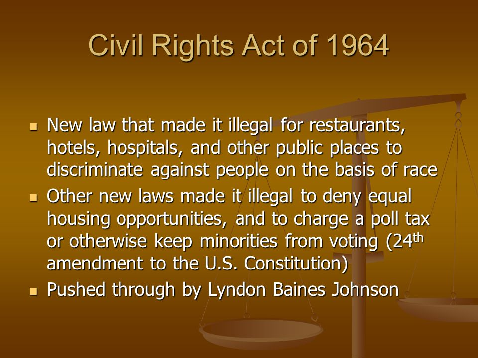Civil Rights Act of 1964 New law that made it illegal for restaurants, hotels, hospitals, and other public places to discriminate against people on th