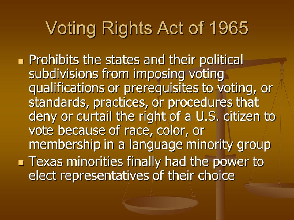 Voting Rights Act of 1965 Prohibits the states and their political subdivisions from imposing voting qualifications or prerequisites to voting, or sta