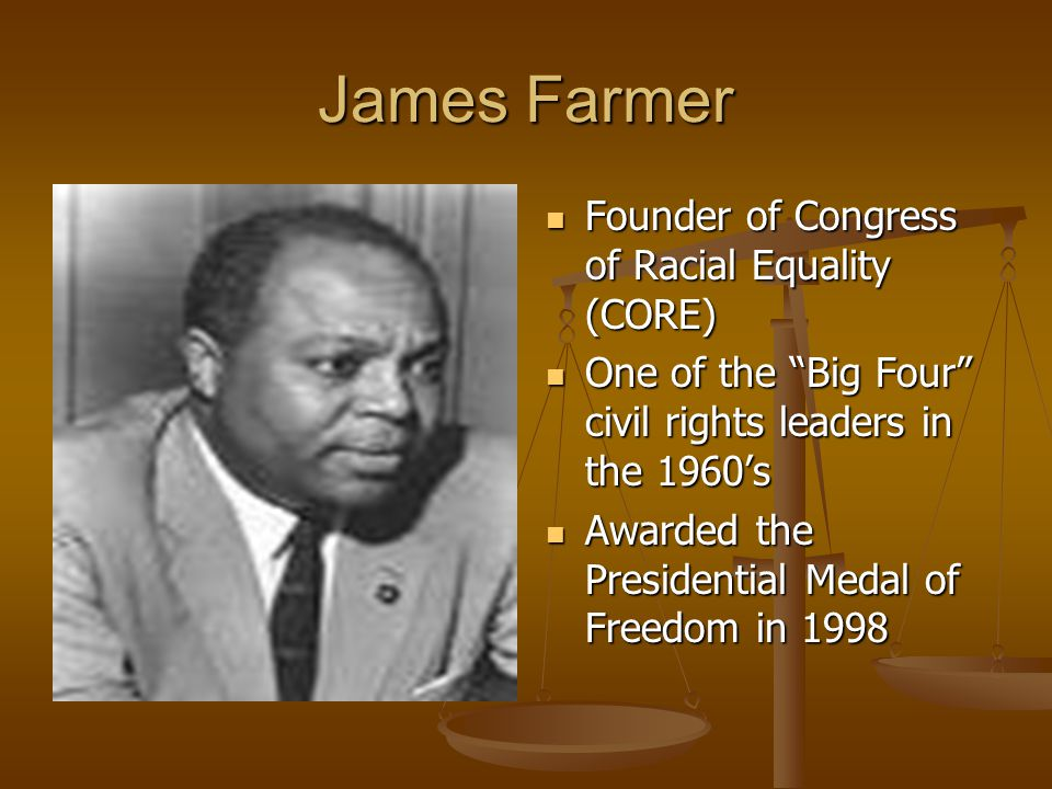 "James Farmer Founder of Congress of Racial Equality (CORE) One of the ""Big Four"" civil rights leaders in the 1960's Awarded the Presidential Medal of"